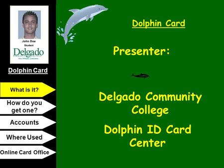 Dolphin Card How do you get one? Accounts Where Used Online Card Office What is it? Presenter: Delgado Community College Dolphin ID Card Center.