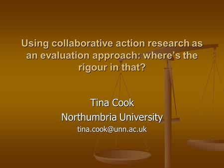 Using collaborative action research as an evaluation approach: wheres the rigour in that? Tina Cook Northumbria University