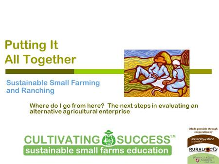 Putting It All Together Where do I go from here? The next steps in evaluating an alternative agricultural enterprise Sustainable Small Farming and Ranching.