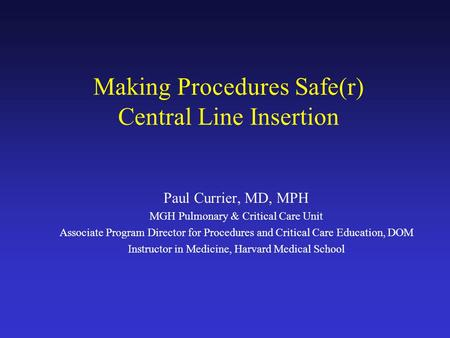 Making Procedures Safe(r) Central Line Insertion Paul Currier, MD, MPH MGH Pulmonary & Critical Care Unit Associate Program Director for Procedures and.