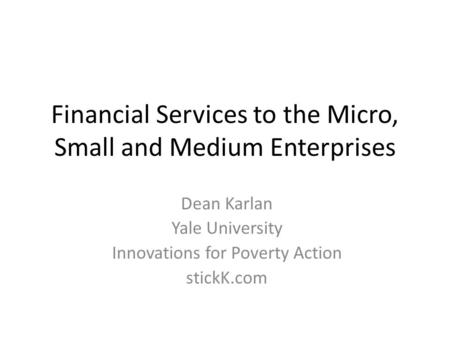 Financial Services to the Micro, Small and Medium Enterprises Dean Karlan Yale University Innovations for Poverty Action stickK.com.