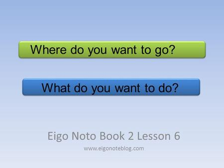 What do you want to do? Eigo Noto Book 2 Lesson 6 www.eigonoteblog.com Where do you want to go?