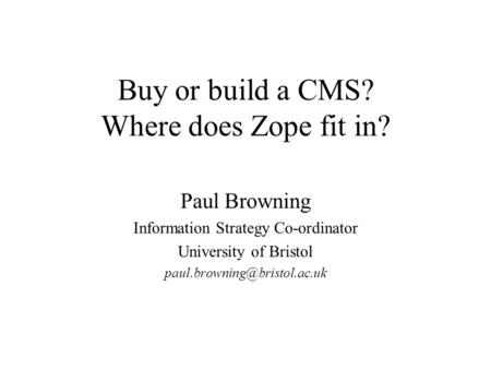 Buy or build a CMS? Where does Zope fit in? Paul Browning Information Strategy Co-ordinator University of Bristol