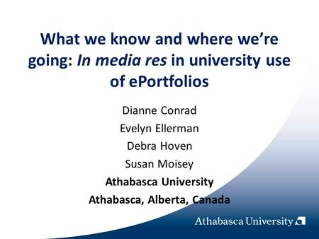 What we know and where were going: In media res in university use of ePortfolios Dianne Conrad Evelyn Ellerman Debra Hoven Susan Moisey Athabasca University.