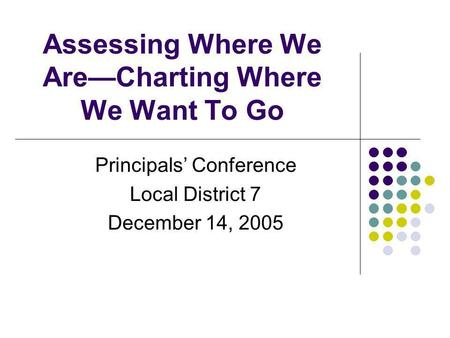 Assessing Where We AreCharting Where We Want To Go Principals Conference Local District 7 December 14, 2005.