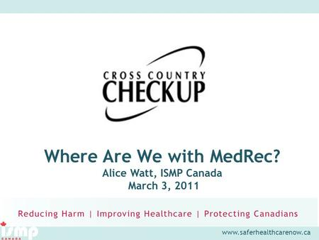 Www.saferhealthcarenow.ca Where Are We with MedRec? Alice Watt, ISMP Canada March 3, 2011.