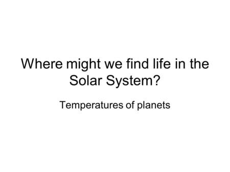 Where might we find life in the Solar System? Temperatures of planets.