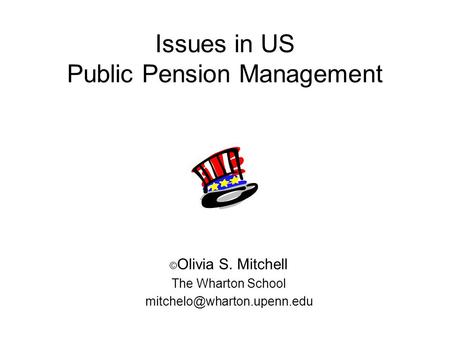 Issues in US Public Pension Management © Olivia S. Mitchell The Wharton School
