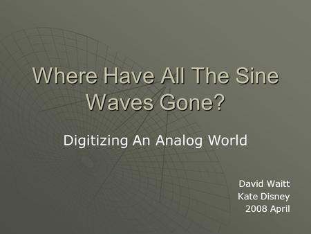 Where Have All The Sine Waves Gone? David Waitt Kate Disney 2008 April Digitizing An Analog World.