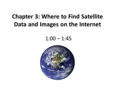 Chapter 3: Where to Find Satellite Data and Images on the Internet 1:00 – 1:45.