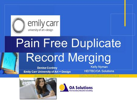 Pain Free Duplicate Record Merging Denise Cordrey Emily Carr University of Art + Design Kelly Nyman HEITBC/OA Solutions