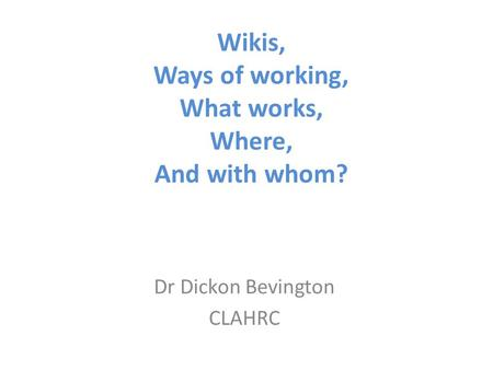 Wikis, Ways of working, What works, Where, And with whom? Dr Dickon Bevington CLAHRC.