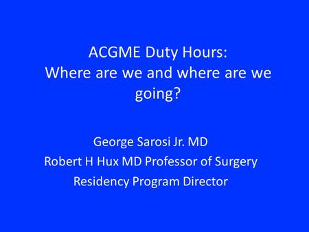ACGME Duty Hours: Where are we and where are we going? George Sarosi Jr. MD Robert H Hux MD Professor of Surgery Residency Program Director.