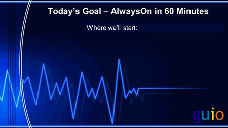 Todays Goal – AlwaysOn in 60 Minutes Where well start: