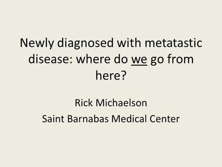 Newly diagnosed with metatastic disease: where do we go from here? Rick Michaelson Saint Barnabas Medical Center.