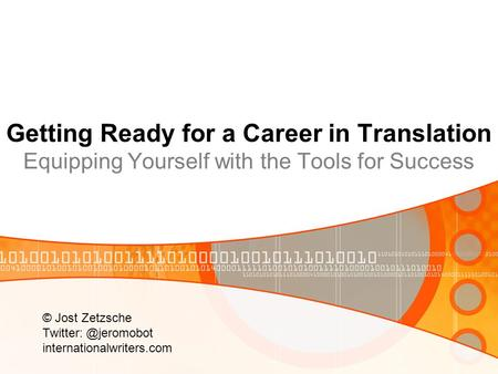 Getting Ready for a Career in Translation Equipping Yourself with the Tools for Success © Jost Zetzsche Twitter: @jeromobot internationalwriters.com.