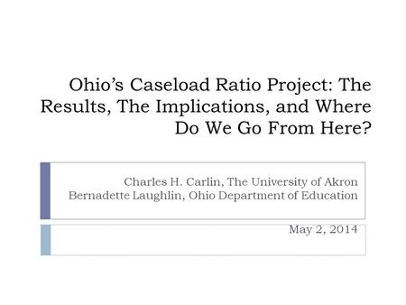 Ohios Caseload Ratio Project: The Results, The Implications, and Where Do We Go From Here? Charles H. Carlin, The University of Akron Bernadette Laughlin,