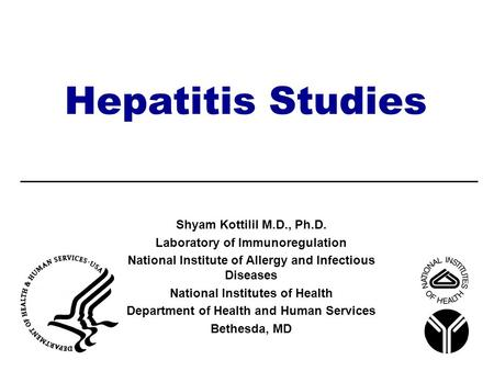 Hepatitis Studies Shyam Kottilil M.D., Ph.D. Laboratory of Immunoregulation National Institute of Allergy and Infectious Diseases National Institutes of.