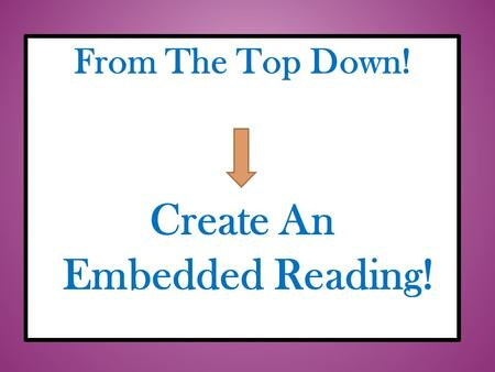 From The Top Down! Create An Embedded Reading!. This slide show has been made available for educational purposes only. If you have any questions, or would.