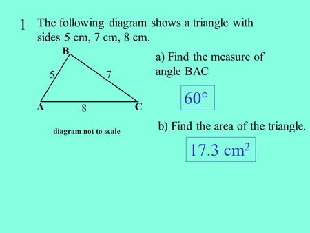 1 The following diagram shows a triangle with sides 5 cm, 7 cm, 8 cm.