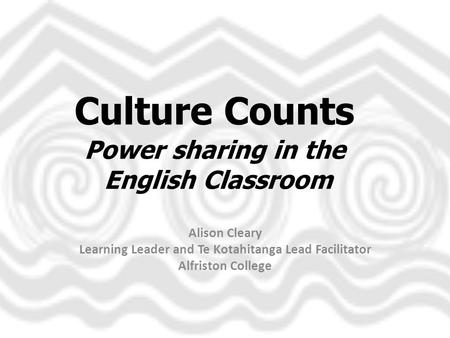 <strong>Culture</strong> Counts Power sharing in the English Classroom Alison Cleary Learning Leader and Te Kotahitanga Lead Facilitator Alfriston College.
