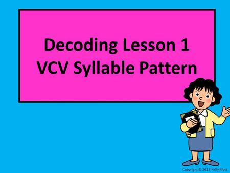 Decoding Lesson 1 VCV Syllable Pattern Copyright © 2013 Kelly Mott.