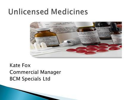 Kate Fox Commercial Manager BCM Specials Ltd. Conditions of manufacture and supply of unlicensed medicinal products Bona fide unsolicited order Product.
