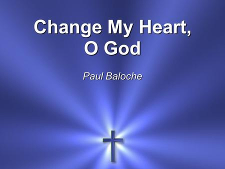 Change My Heart, O God Paul Baloche.