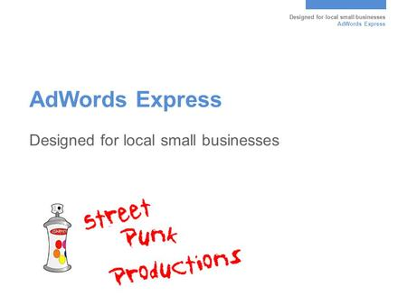 Designed for local small businesses AdWords Express Designed for local small businesses.