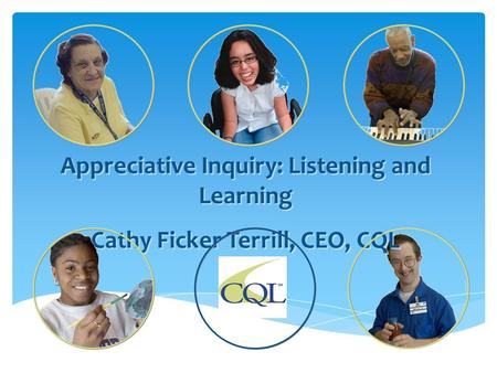 Appreciative Inquiry: Listening and Learning Cathy Ficker Terrill, CEO, CQL Appreciative Inquiry: Listening and Learning Cathy Ficker Terrill, CEO, CQL.