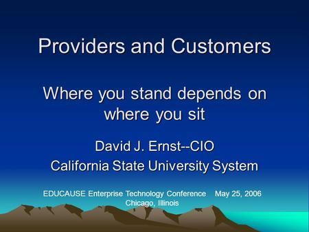 Providers and Customers Where you stand depends on where you sit David J. Ernst--CIO California State University System EDUCAUSE Enterprise Technology.