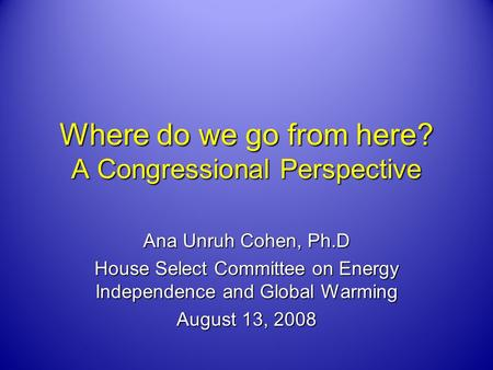 Where do we go from here? A Congressional Perspective Ana Unruh Cohen, Ph.D House Select Committee on Energy Independence and Global Warming August 13,