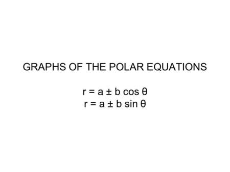 GRAPHS OF THE POLAR EQUATIONS r = a ± b cos θ r = a ± b sin θ