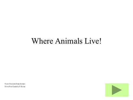 Forest, Pond, and Ocean Animals Power Point Created by P. Bordas Where Animals Live!