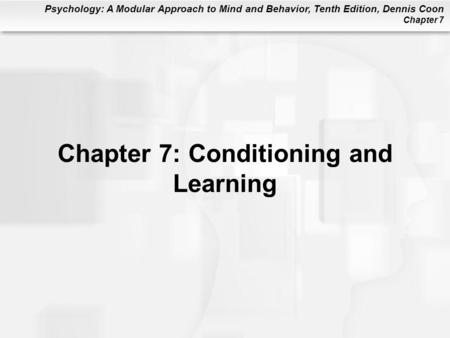 Psychology: A Modular Approach to Mind and Behavior, Tenth Edition, Dennis Coon Chapter 7 Chapter 7: Conditioning and Learning.