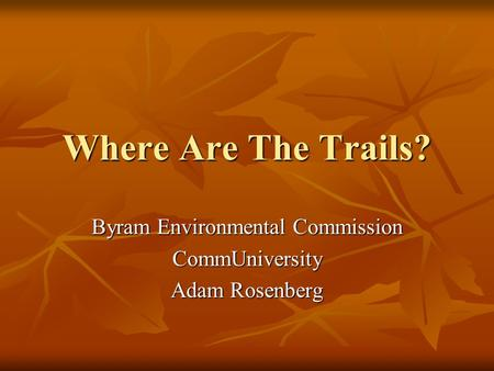 Where Are The Trails? Byram Environmental Commission CommUniversity Adam Rosenberg.