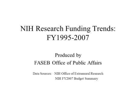 NIH Research Funding Trends: FY1995-2007 Produced by FASEB Office of Public Affairs Data Sources: NIH Office of Extramural Research NIH FY2007 Budget Summary.
