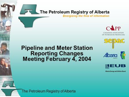 The Petroleum Registry of Alberta The Petroleum Registry of Alberta Energizing the flow of information Pipeline and Meter Station Reporting Changes Meeting.
