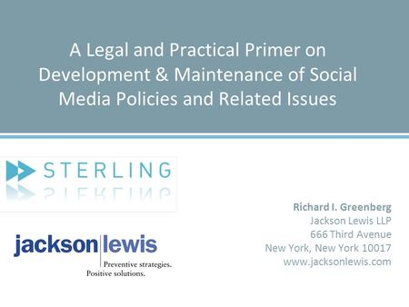 A Legal and Practical Primer on Development & Maintenance of Social Media Policies and Related Issues Richard I. Greenberg Jackson Lewis LLP 666 Third.