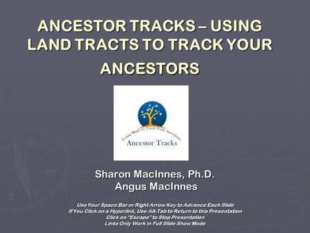 ANCESTOR TRACKS – USING LAND TRACTS TO TRACK YOUR ANCESTORS Sharon MacInnes, Ph.D. Angus MacInnes Angus MacInnes Use Your Space Bar or Right Arrow Key.