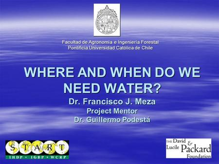 WHERE AND WHEN DO WE NEED WATER? Dr. Francisco J. Meza Project Mentor Dr. Guillermo Podestá Facultad de Agronomía e Ingeniería Forestal Pontificia Universidad.