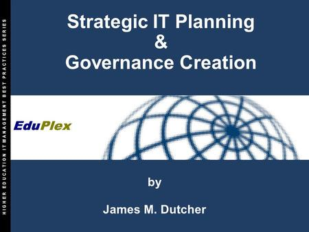 Copyright 1997-2001 The Info-Tech Research Group Inc. All Rights Reserved. D1-1 by James M. Dutcher Strategic IT Planning & Governance Creation H I G H.