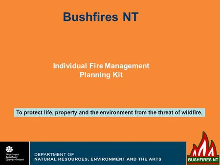 Bushfires NT To protect life, property and the environment from the threat of wildfire. Individual Fire Management Planning Kit.