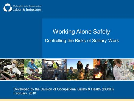Working Alone Safely Controlling the Risks of Solitary Work Developed by the Division of Occupational Safety & Health (DOSH) February, 2010.