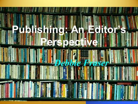 Publishing: An Editors Perspective Debbie Fraser.