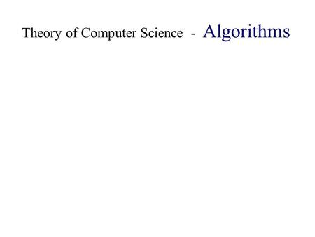 Theory of Computer Science - Algorithms. Algorithm is a sequence of elementary operations that give solution to any problem from a specific class of problems.