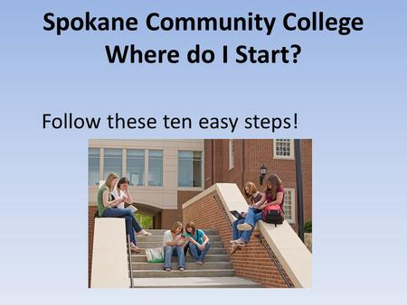 Spokane Community College Where do I Start? Follow these ten easy steps!