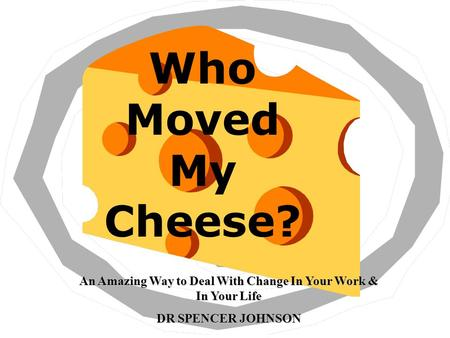 Who Moved My Cheese? An Amazing Way to Deal With Change In Your Work & In Your Life DR SPENCER JOHNSON.