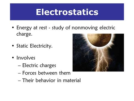 Electrostatics Energy at rest - study of nonmoving electric charge. Static Electricity. Involves –Electric charges –Forces between them –Their behavior.