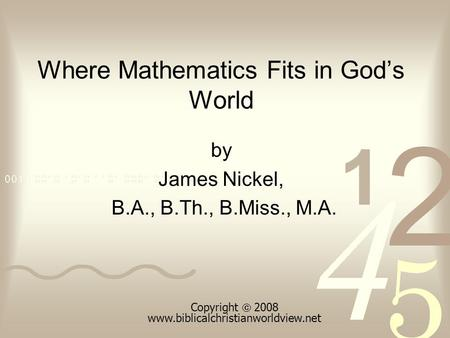 Where Mathematics Fits in Gods World by James Nickel, B.A., B.Th., B.Miss., M.A. Copyright 2008 www.biblicalchristianworldview.net.